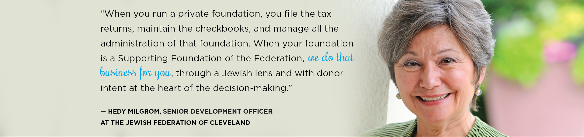 """When you run a private foundation, you file the tax returns, maintain the checkbooks, and manage all the administration of that foundation. When your foundation is a Supporting Foundation of the Federation, we do that business for you, through a Jewish lens and with donor intent at the heart of the decision-making."" — Hedy Milgrom, Chief Development Officer at the Jewish Federation of Cleveland"